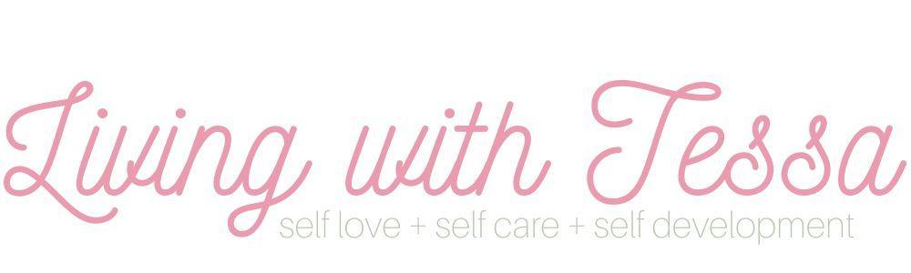 living with tessa: self love + self care + self development