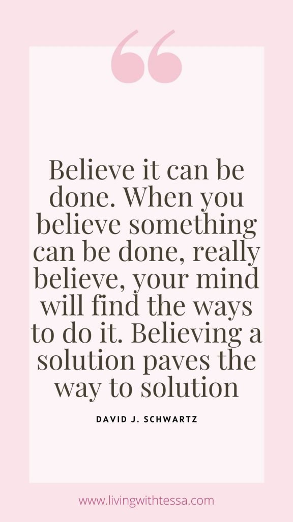 inspirational quote: Believe it can be done. When you believe something can be done, really believe, your mind will find the ways to do it. Believing a solution paves the way to solution. - David J. Schwartz