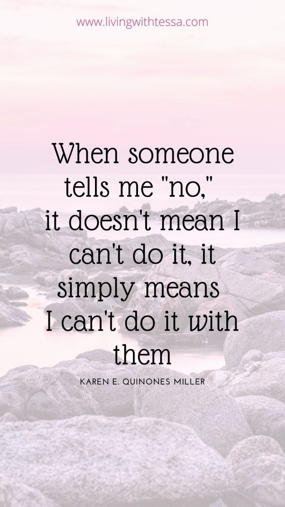 "inspirational quote: When someone tells me ""no,"" it doesn't mean I can't do it, it simply means I can't do it with them. - Karen E. Quinones Miller"
