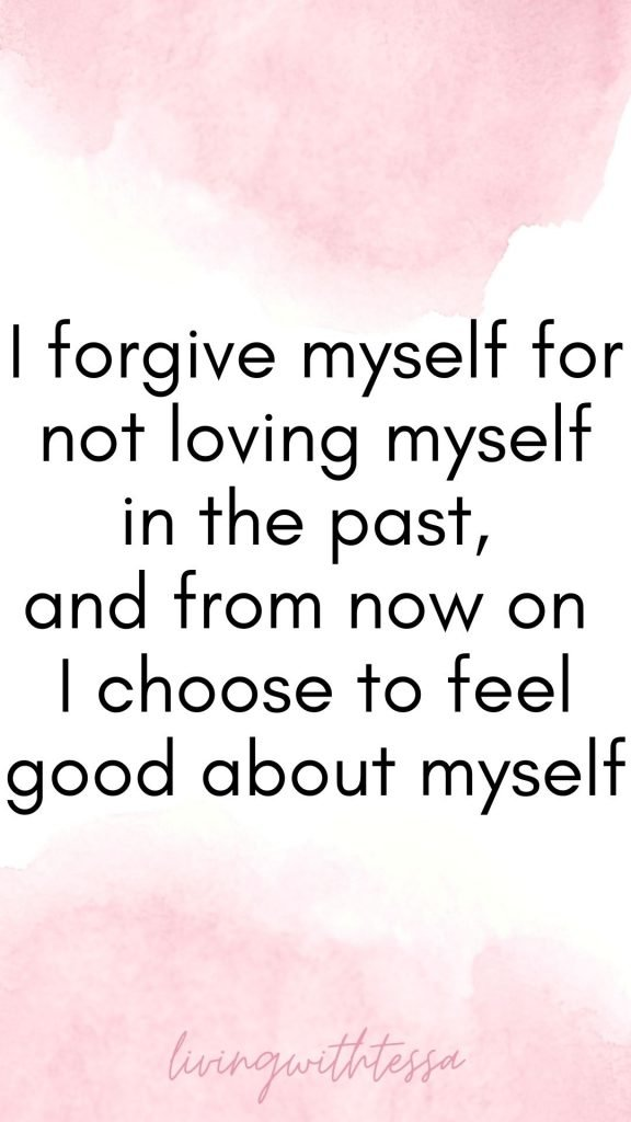 Self love affirmations - I forgive myself for not loving myself in the past, and from now on I choose to feel good about myself.